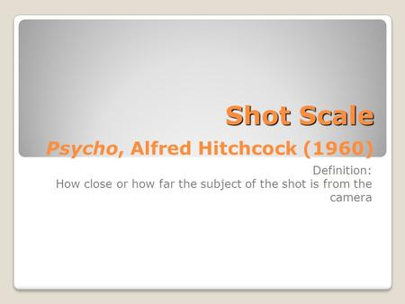 Shot Scale Shot Scale Psycho, Alfred Hitchcock (1960) Definition: How close or how far the subject of the shot is from the camera.
