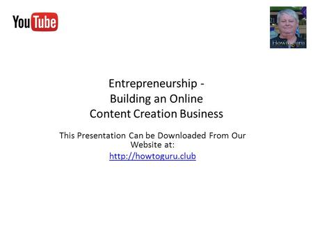 Entrepreneurship - Building an Online Content Creation Business This Presentation Can be Downloaded From Our Website at: