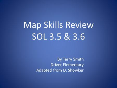 Map Skills Review SOL 3.5 & 3.6 By Terry Smith Driver Elementary Adapted from D. Showker.