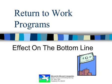 Return to Work Programs Effect On The Bottom Line Vincent & Vincent Companies (Dept. of Loss Control Engineering) P.O. Box 304 Freeland, PA 18224.