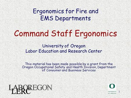 1 Ergonomics for Fire and EMS Departments Command Staff Ergonomics University of Oregon Labor Education and Research Center This material has been made.