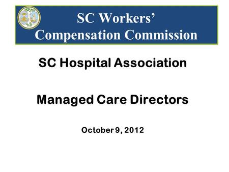 SC Workers' Compensation Commission SC Hospital Association Managed Care Directors October 9, 2012.