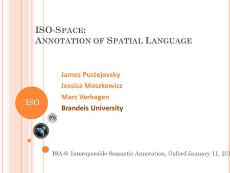 ISO-S PACE : A NNOTATION OF S PATIAL L ANGUAGE James Pustejovsky Jessica Moszkowicz Marc Verhagen Brandeis University ISA-6: Interoperable Semantic Annotation,