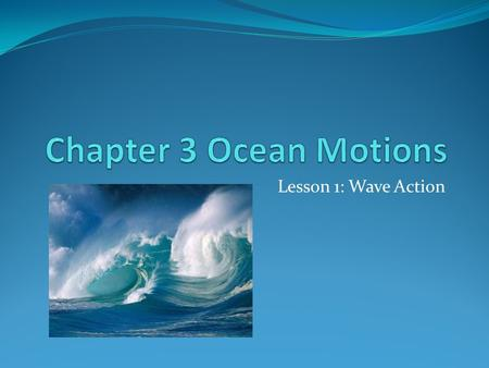 Lesson 1: Wave Action. What is a Wave Most waves form when winds blowing across the water's surface transmit their energy to the water. Waves start in.