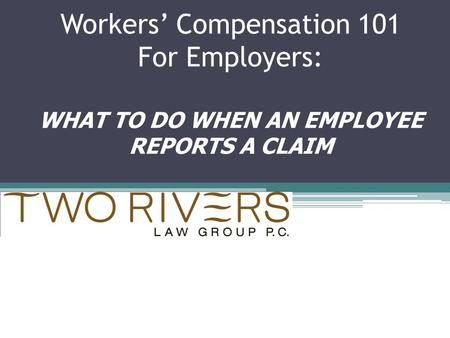 Workers' Compensation 101 For Employers: WHAT TO DO WHEN AN EMPLOYEE REPORTS A CLAIM.