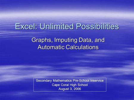 Excel: Unlimited Possibilities Graphs, Imputing Data, and Automatic Calculations Secondary Mathematics Pre-School Inservice Cape Coral High School August.