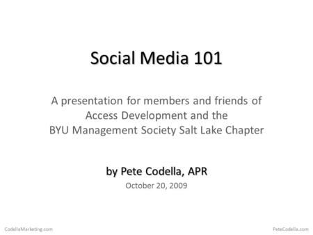 CodellaMarketing.com PeteCodella.com <strong>Social</strong> Media 101 A presentation for members and friends of Access Development and the BYU Management Society Salt.
