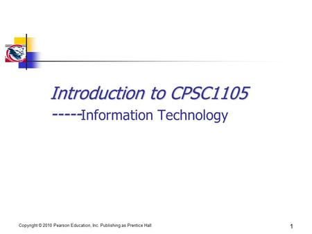 Copyright © 2010 Pearson Education, Inc. Publishing as Prentice Hall 1 Introduction to CPSC1105 ----- Introduction to CPSC1105 ----- Information Technology.