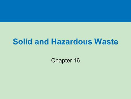 Solid and Hazardous <strong>Waste</strong> Chapter 16. WHAT ARE SOLID <strong>WASTE</strong> AND HAZARDOUS <strong>WASTE</strong>, AND WHY ARE THEY PROBLEMS? Section 16-1.