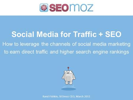 Social Media for Traffic + SEO How to leverage the channels of social media marketing to earn direct traffic and higher search engine rankings Rand Fishkin,