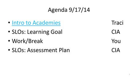 Agenda 9/17/14 Intro to AcademiesTraci Intro to Academies SLOs: Learning GoalCIA Work/BreakYou SLOs: Assessment PlanCIA 1.