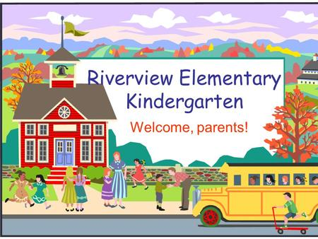 Riverview Elementary Kindergarten Welcome, parents!