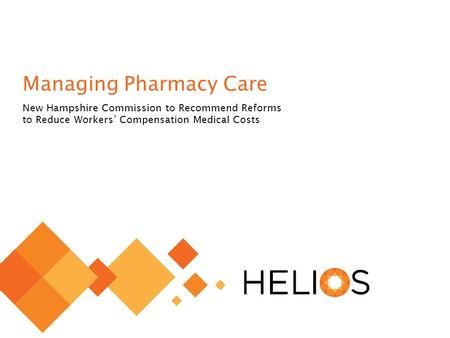 © 2014 Helios 1 Managing Pharmacy Care New Hampshire Commission to Recommend Reforms to Reduce Workers' Compensation Medical Costs.