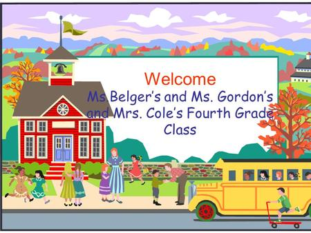 Ms.Belger's and Ms. Gordon's and Mrs. Cole's Fourth Grade Class Welcome.