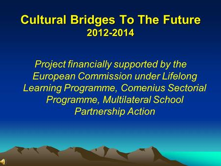 Cultural Bridges To The Future 2012-2014 Project financially supported by the European Commission under Lifelong Learning Programme, Comenius Sectorial.