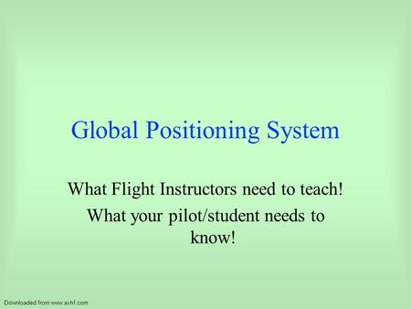 Downloaded from www.avhf.com Global Positioning System What Flight Instructors need to teach! What your pilot/student needs to know!