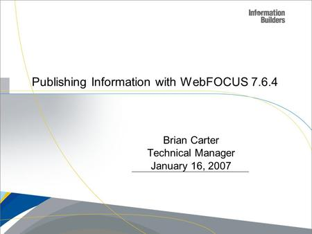 Publishing Information with WebFOCUS 7.6.4 Copyright 2007, Information Builders. Slide 1 Brian Carter Technical Manager January 16, 2007.