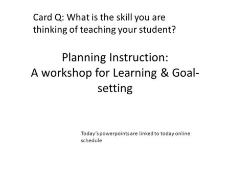 Planning Instruction: A workshop for Learning & Goal- setting Card Q: What is the skill you are thinking of teaching your student? Today's powerpoints.