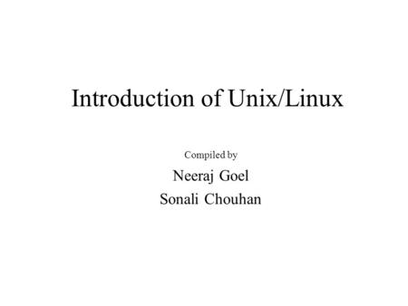 Introduction of Unix/Linux Compiled by Neeraj Goel Sonali Chouhan.