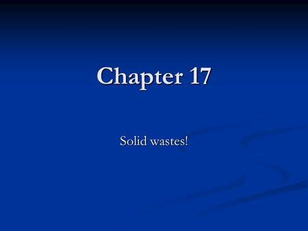 Chapter 17 Solid wastes!. Wasted Resources Less than 5% of the world's population (4.6% in the USA) Produce more than 33% of the world's solid waste.
