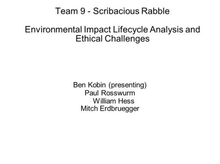 Team 9 - Scribacious Rabble Environmental Impact Lifecycle Analysis and Ethical Challenges Ben Kobin (presenting) Paul Rosswurm William Hess Mitch Erdbruegger.