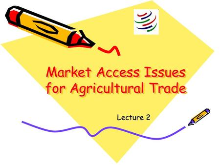 Market Access Issues for Agricultural <strong>Trade</strong> Lecture 2.