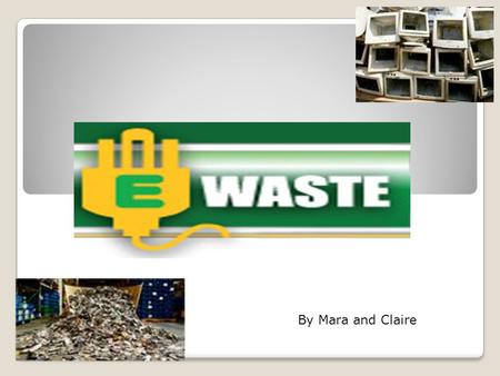 By Mara and Claire. What is E-waste? E-waste (electronic waste) comes in many forms and is generated by business's growing electronic needs. E-waste embraces.