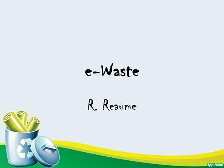 E-Waste R. Reaume. Terms e-Waste: Discarded electronic or electrical devices or their parts. e-Waste Trade: International Trade and Traffic of electronic.