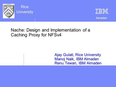 Almaden Rice University Nache: Design and Implementation of a Caching Proxy for NFSv4 Ajay Gulati, Rice University Manoj Naik, IBM Almaden Renu Tewari,