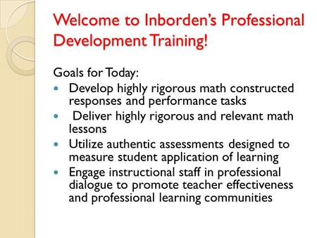 Welcome to Inborden's Professional Development Training! Goals for Today: Develop highly rigorous math constructed responses and performance tasks Deliver.