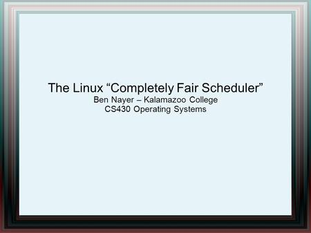 "The Linux ""Completely Fair Scheduler"" Ben Nayer – Kalamazoo College CS430 Operating Systems."