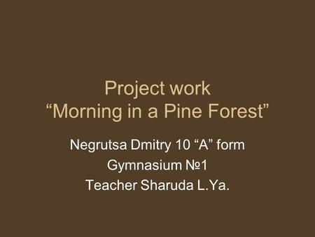 "Project work ""Morning in a Pine Forest"" Negrutsa Dmitry 10 ""A"" form Gymnasium №1 Teacher Sharuda L.Ya."