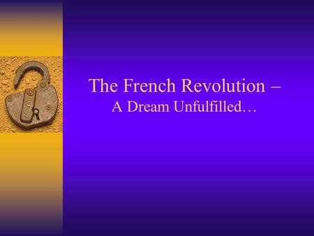 The French Revolution – A Dream Unfulfilled…. The Revolution had many causes  France ' s economy was bankrupt  France owed huge debts  The Monarchy.