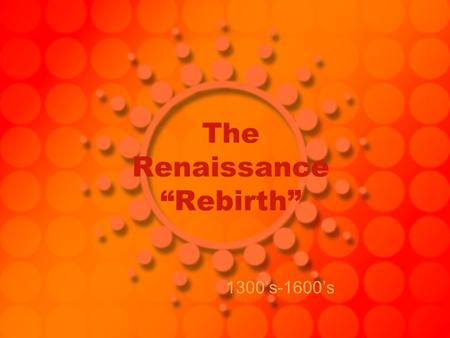 "The Renaissance ""Rebirth"" 1300's-1600's. Renaissance = rebirth Began in Italy –Rome and all of it's history was there Characteristics: –Revival in learning."