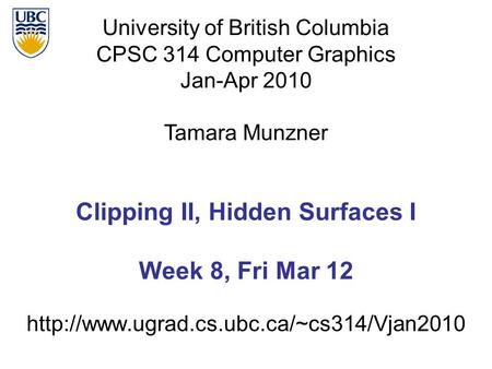University of British Columbia CPSC 314 Computer Graphics Jan-Apr 2010 Tamara Munzner  Clipping II, Hidden Surfaces.
