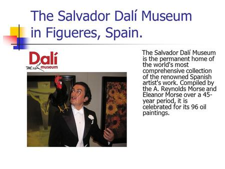 The Salvador Dalí Museum in Figueres, Spain. The Salvador Dalí Museum is the permanent home of the world's most comprehensive collection of the renowned.