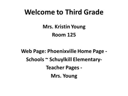 Welcome to Third Grade Mrs. Kristin Young Room 125 Web Page: Phoenixville Home Page - Schools ~ Schuylkill Elementary- Teacher Pages - Mrs. Young.