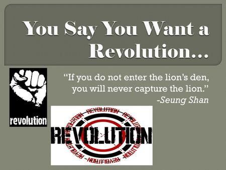 """If you do not enter the lion's den, you will never capture the lion."" -Seung Shan."