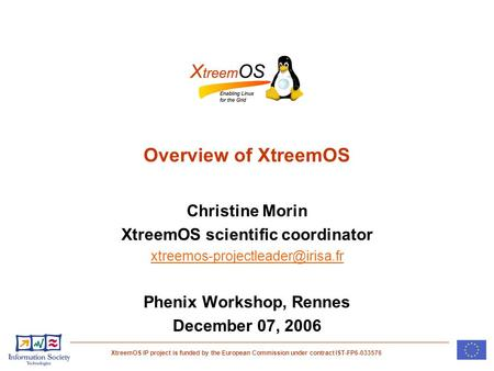 XtreemOS IP project is funded by the European Commission under contract IST-FP6-033576 Overview of XtreemOS Christine Morin XtreemOS scientific coordinator.