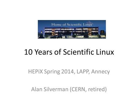 10 Years of Scientific Linux HEPiX Spring 2014, LAPP, Annecy Alan Silverman (CERN, retired)