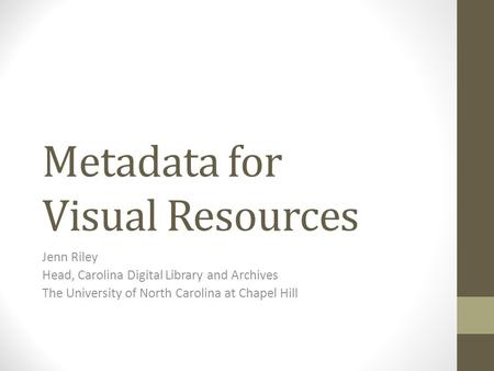 Metadata for Visual Resources Jenn Riley Head, Carolina Digital Library and Archives The University of North Carolina at Chapel Hill.