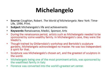 Michelangelo Source: Coughlan, Robert. The World of Michelangelo. New York: Time- Life, 1996. Print. Subject: Michelangelo's life and achievements Keywords:
