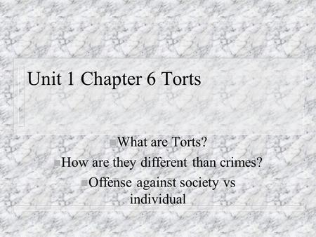 Unit 1 Chapter 6 Torts n What are Torts? n How are they different than crimes? n Offense against society vs individual.