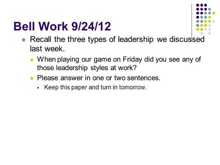 Bell Work 9/24/12 Recall the three types of leadership we discussed last week. When playing our game on Friday did you see any of those leadership styles.