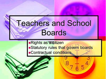 Teachers and School Boards Rights as a citizen Rights as a citizen Statutory rules that govern boards Statutory rules that govern boards Contractual conditions.