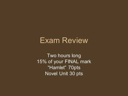 "Exam Review Two hours long 15% of your FINAL mark ""Hamlet"" 70pts Novel Unit 30 pts."