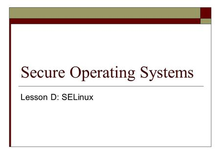 Secure Operating Systems Lesson D: SELinux. Where are we?  We just studied Linux security features… but it appears we can go one better: SELinux.