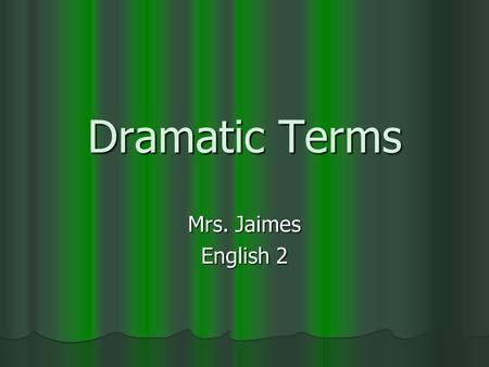Dramatic Terms Mrs. Jaimes English 2. Aside A device in which a character in a drama makes a short speech which is heard by the audience, but not by other.