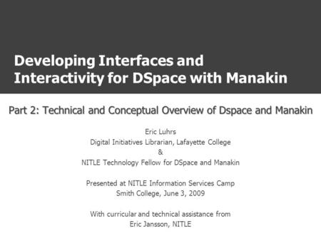 Developing Interfaces and Interactivity for DSpace with Manakin Part 2: Technical and Conceptual Overview of Dspace and Manakin Eric Luhrs Digital Initiatives.