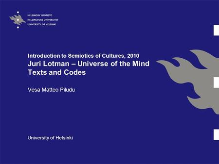 Introduction to Semiotics of Cultures, 2010 Juri Lotman – Universe of the Mind Texts and Codes Vesa Matteo Piludu University of Helsinki.